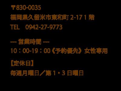 〒830-0035 福岡県久留米市東和町2-17 1階 TEL 0942-27-9773  ---営業時間--- 10:00-19:00 《予約優先》女性専用 【定休日】 毎週月曜日/第1・3日曜日